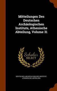 Mitteilungen Des Deutschen Archaologischen Instituts, Athenische Abteilung, Volume 31