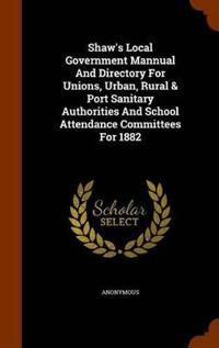 Shaw's Local Government Mannual and Directory for Unions, Urban, Rural & Port Sanitary Authorities and School Attendance Committees for 1882