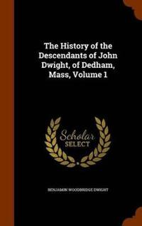 The History of the Descendants of John Dwight, of Dedham, Mass, Volume 1