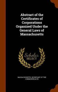 Abstract of the Certificates of Corporations Organized Under the General Laws of Massachusetts