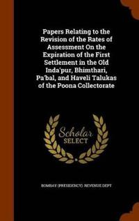 Papers Relating to the Revision of the Rates of Assessment on the Expiration of the First Settlement in the Old Inda'pur, Bhimthari, Pa'bal, and Haveli Talukas of the Poona Collectorate