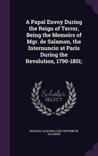 A Papal Envoy During the Reign of Terror, Being the Memoirs of Mgr. de Salamon, the Internuncio at Paris During the Revolution, 1790-1801;
