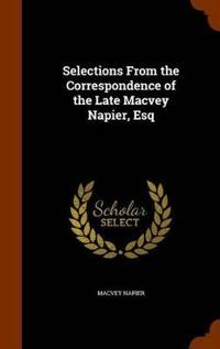 Selections from the Correspondence of the Late Macvey Napier, Esq.;