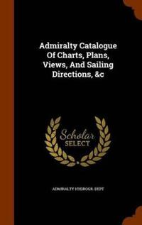 Admiralty Catalogue of Charts, Plans, Views, and Sailing Directions, &C