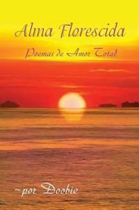 Alma Florescida: Poemas de Amor Total