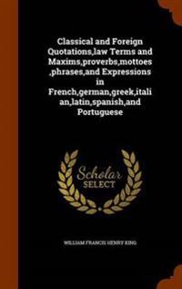 Classical and Foreign Quotations, Law Terms and Maxims, Proverbs, Mottoes, Phrases, and Expressions in French, German, Greek, Italian, Latin, Spanish, and Portuguese