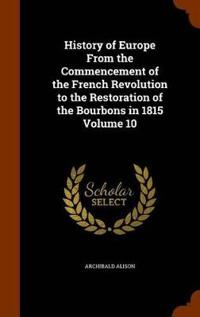 History of Europe from the Commencement of the French Revolution to the Restoration of the Bourbons in 1815 Volume 10