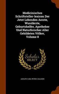 Medicinisches Schriftsteller-Lexicon Der Jetzt Lebenden Aerzte, Wundarzte, Geburtshelfer, Apotheker Und Naturforscher Aller Gebildeten Volker, Volume 8