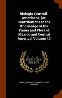 Biologia Centrali-Americana; [Or, Contributions to the Knowledge of the Fauna and Flora of Mexico and Central America] Volume 40