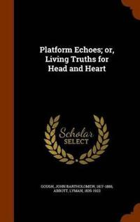 Platform Echoes; Or, Living Truths for Head and Heart
