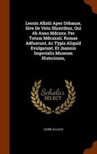 Leonis Allatii Apes Urbanae, Sive de Viris Illustribus, Qui AB Anno MDCXXX. Per Totum MDCXXXII. Romae Adfuerunt, AC Typis Aliquid Evulgarunt. Et Joannis Imperialis Museum Historicum,