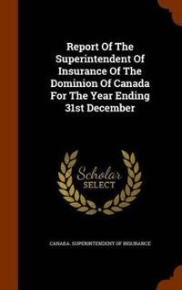 Report of the Superintendent of Insurance of the Dominion of Canada for the Year Ending 31st December