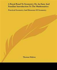 A Royal Road to Geometry, or an Easy and Familiar Introduction to the Mathematics: Practical Geometry and Elements of Geometry