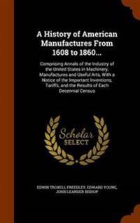 A History of American Manufactures from 1608 to 1860 ... Comprising Annals of the Industry of the United States in Machinery, Manufactures and Useful Arts, with a Notice of the Important Inventions, Tariffs, and the Results of Each Decennial Census