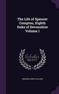 The Life of Spencer Compton, Eighth Duke of Devonshire Volume 1
