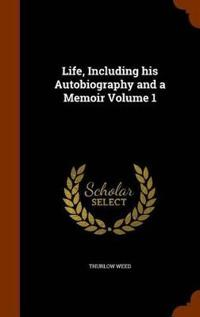 Life, Including His Autobiography and a Memoir Volume 1
