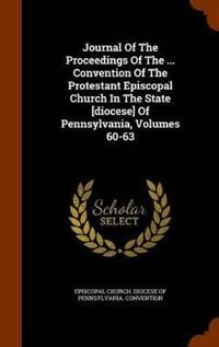 Journal of the Proceedings of the ... Convention of the Protestant Episcopal Church in the State [Diocese] of Pennsylvania, Volumes 60-63