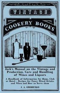 Jack's Manual on the Vintage and Production, Care and Handling of Wines and Liquors - A Handbook of Information for Home, Club or Hotel - Recipes for