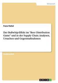 """Der Bullwhip-Effekt im """"Beer Distribution Game"""" und in der Supply Chain. Analysen, Ursachen und Gegenmaßnahmen"""