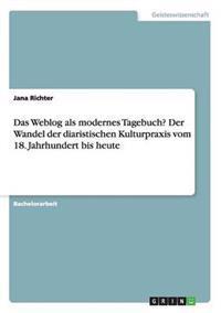 Weblog ALS Modernes Tagebuch? Der Wandel Der Diaristischen Kulturpraxis Vom 18. Jahrhundert Bis Heute