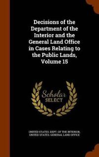 Decisions of the Department of the Interior and the General Land Office in Cases Relating to the Public Lands, Volume 15