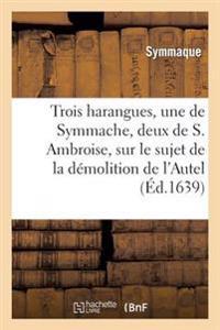 Trois Harangues, Une de Symmache, Et Deux de S. Ambroise, Sur Demolition de L'Autel de la Victoire