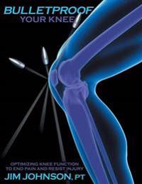 Bulletproof Your Knee: Optimizing Knee Function to End Pain and Resist Injury