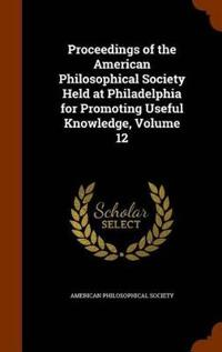 Proceedings of the American Philosophical Society Held at Philadelphia for Promoting Useful Knowledge, Volume 12