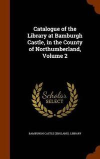 Catalogue of the Library at Bamburgh Castle, in the County of Northumberland, Volume 2