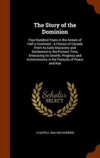 The Story of the Dominion; Four Hundred Years in the Annals of Half a Continent; A History of Canada from Its Early Discovery and Settlement to the Present Time; Embracing Its Growth, Progress and Achievements in the Pursuits of Peace and War