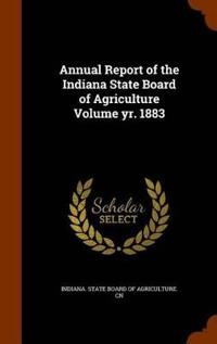 Annual Report of the Indiana State Board of Agriculture Volume Yr. 1883