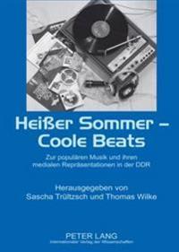 Heißer Sommer - Coole Beats: Zur Populaeren Musik Und Ihren Medialen Repraesentationen in Der Ddr