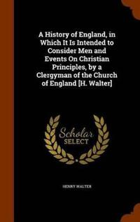 A History of England, in Which It Is Intended to Consider Men and Events on Christian Principles, by a Clergyman of the Church of England [H. Walter]