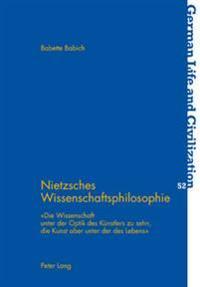 Nietzsches Wissenschaftsphilosophie: «die Wissenschaft Unter Der Optik Des Kuenstlers Zu Sehn, Die Kunst Aber Unter Der Des Lebens»