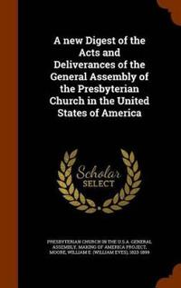 A New Digest of the Acts and Deliverances of the General Assembly of the Presbyterian Church in the United States of America