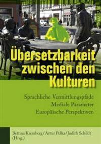 Uebersetzbarkeit Zwischen Den Kulturen: Sprachliche Vermittlungspfade - Mediale Parameter - Europaeische Perspektiven