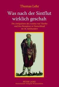 """Was Nach Der Sintflut Wirklich Geschah: Die """"Antiquitates"""" Des Annius Von Viterbo Und Ihre Rezeption in Deutschland Im 16. Jahrhundert"""