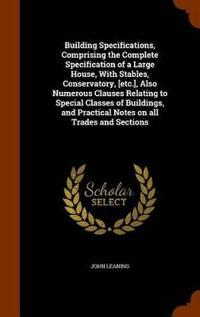 Building Specifications, Comprising the Complete Specification of a Large House, with Stables, Conservatory, [Etc.], Also Numerous Clauses Relating to Special Classes of Buildings, and Practical Notes on All Trades and Sections