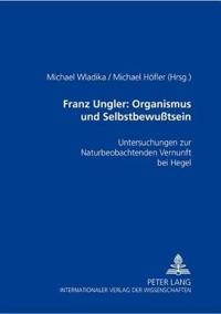 """Franz Ungler: Organismus Und Selbstbewußtsein: Untersuchungen Zur """"naturbeobachtenden Vernunft"""" Bei Hegel"""