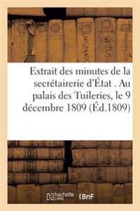 Extrait Des Minutes de La Secretairerie D'Etat . Au Palais Des Tuileries, Le 9 Decembre 1809...