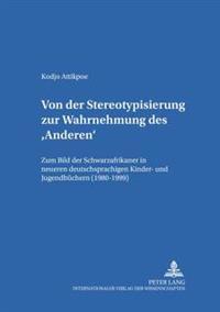 Von Der Stereotypisierung Zur Wahrnehmung Des 'Anderen': Zum Bild Der Schwarzafrikaner in Neueren Deutschsprachigen Kinder- Und Jugendbuechern (1980-1