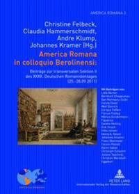 America Romana in Colloquio Berolinensi:: Beitraege Zur Transversalen Sektion II Des XXXII. Deutschen Romanistentages (25.-28.09.2011)- Unter Mitarbei