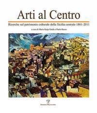 Arti Al Centro: Ricerche Sul Patrimonio Culturale Della Sicilia Centrale (1861-2011)