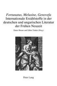 «fortunatus, Melusine, Genovefa» - Internationale Erzaehlstoffe in Der Deutschen Und Ungarischen Literatur Der Fruehen Neuzeit: Internationale Erzaehl