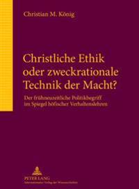 Christliche Ethik Oder Zweckrationale Technik Der Macht?: Der Fruehneuzeitliche Politikbegriff Im Spiegel Hoefischer Verhaltenslehren