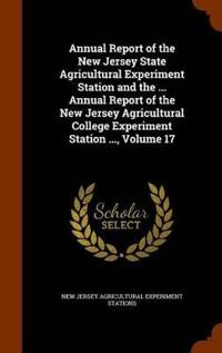 Annual Report of the New Jersey State Agricultural Experiment Station and the ... Annual Report of the New Jersey Agricultural College Experiment Station ..., Volume 17