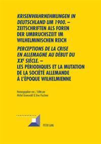 """Krisenwahrnehmungen in Deutschland Um 1900."""" -Zeitschriften ALS Foren Der Umbruchszeit Im Wilhelminischen Reich - """"Perceptions de La Crise En Allemagn"""