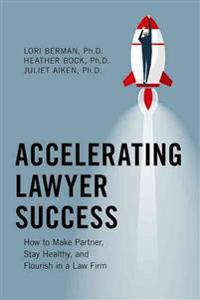 Accelerating Lawyer Success: How to Make Partner, Stay Healthy, and Flourish in the Law Firm