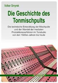Die Geschichte Des Tonmischpults: Die Technische Entwicklung Der Mischpulte Und Der Wandel Der Medialen Produktionsverfahren Im Tonstudio Von Den 1920