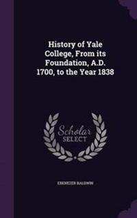 History of Yale College, from Its Foundation, A.D. 1700, to the Year 1838
